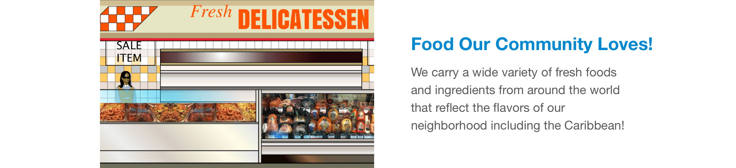 We carry a wide variety of fresh foods and ingredients from around the world that reflect the flavors of our neighborhood including the Caribbean!